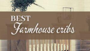 Best Farmhouse Cribs | Top-Rated Rustic Cribs for Your Dream Farmhouse Nursery